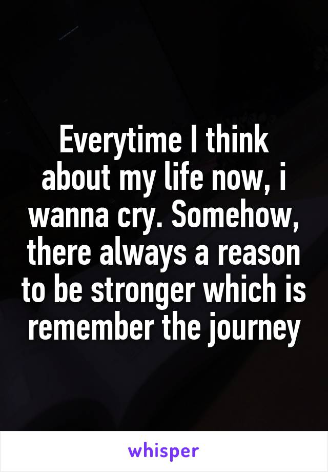 Everytime I think about my life now, i wanna cry. Somehow, there always a reason to be stronger which is remember the journey