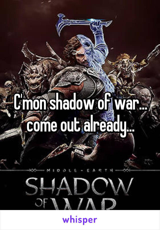 C'mon shadow of war... come out already...