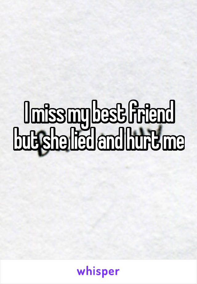 I miss my best friend but she lied and hurt me