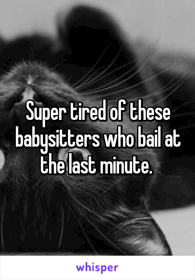 Super tired of these babysitters who bail at the last minute.