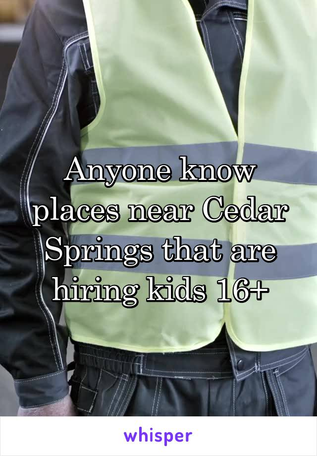 Anyone know places near Cedar Springs that are hiring kids 16+