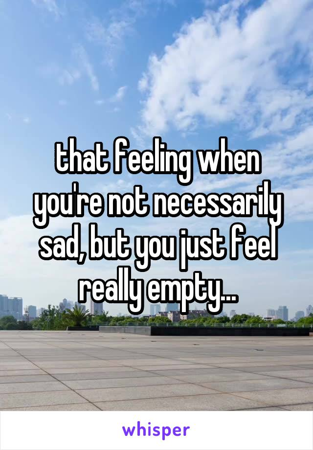 that feeling when you're not necessarily sad, but you just feel really empty...