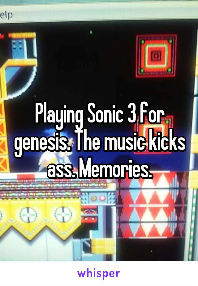 Playing Sonic 3 for genesis. The music kicks ass. Memories.