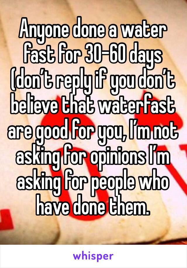Anyone done a water fast for 30-60 days (don't reply if you don't believe that waterfast are good for you, I'm not asking for opinions I'm asking for people who have done them.