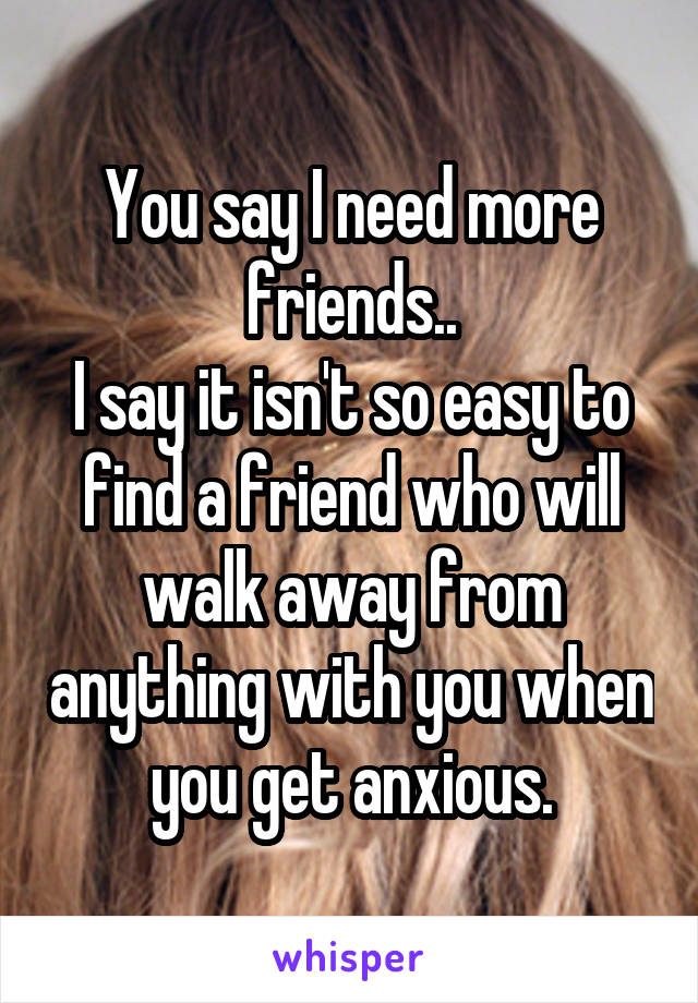 You say I need more friends.. I say it isn't so easy to find a friend who will walk away from anything with you when you get anxious.
