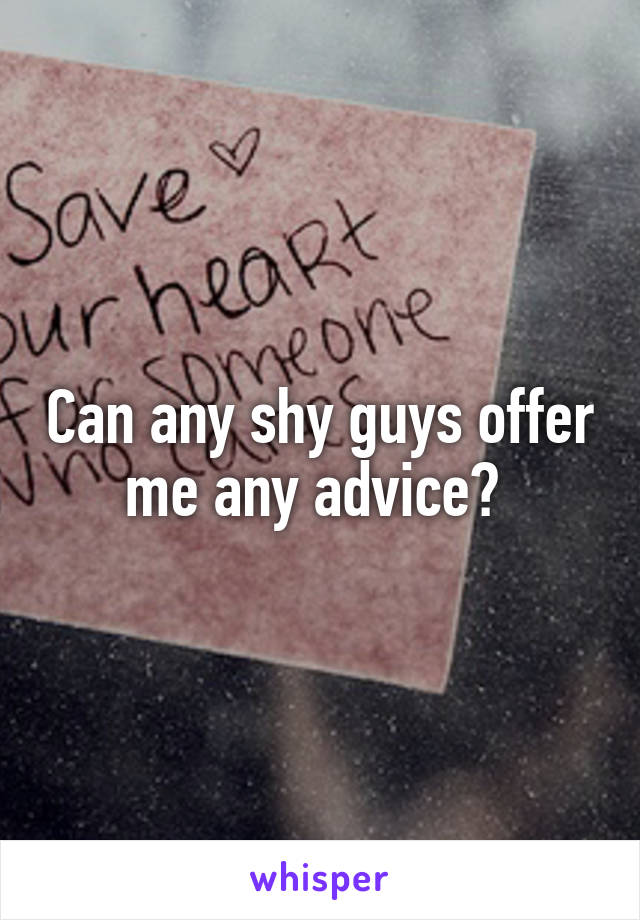 Can any shy guys offer me any advice?