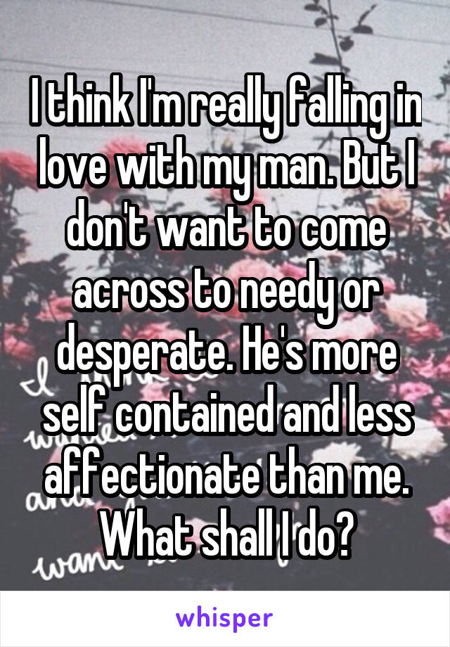 I think I'm really falling in love with my man. But I don't want to come across to needy or desperate. He's more self contained and less affectionate than me. What shall I do?