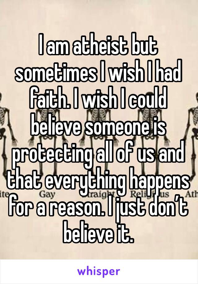 I am atheist but sometimes I wish I had faith. I wish I could believe someone is protecting all of us and that everything happens for a reason. I just don't believe it.