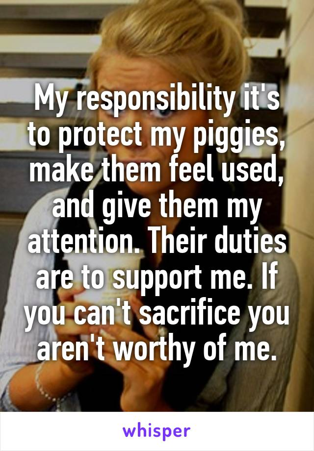 My responsibility it's to protect my piggies, make them feel used, and give them my attention. Their duties are to support me. If you can't sacrifice you aren't worthy of me.