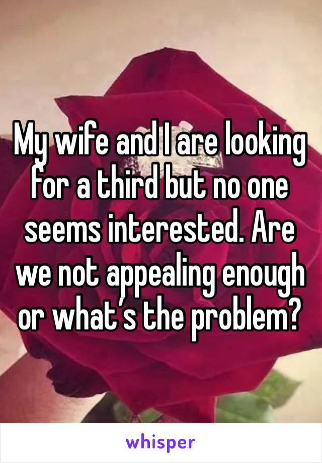 My wife and I are looking for a third but no one seems interested. Are we not appealing enough or what's the problem?