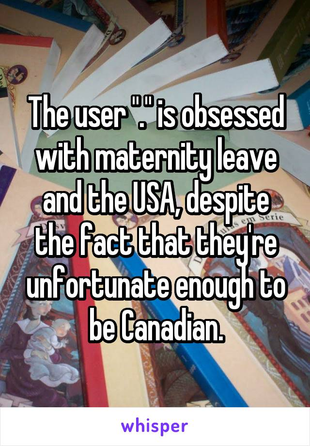 "The user ""."" is obsessed with maternity leave and the USA, despite the fact that they're unfortunate enough to be Canadian."