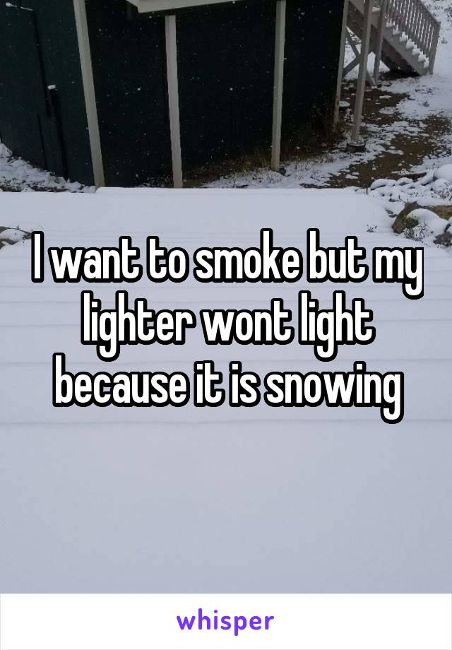 I want to smoke but my lighter wont light because it is snowing