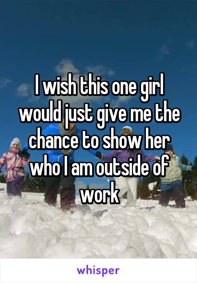 I wish this one girl would just give me the chance to show her who I am outside of work