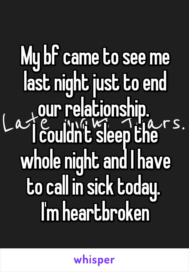 My bf came to see me last night just to end our relationship.  I couldn't sleep the whole night and I have to call in sick today.  I'm heartbroken