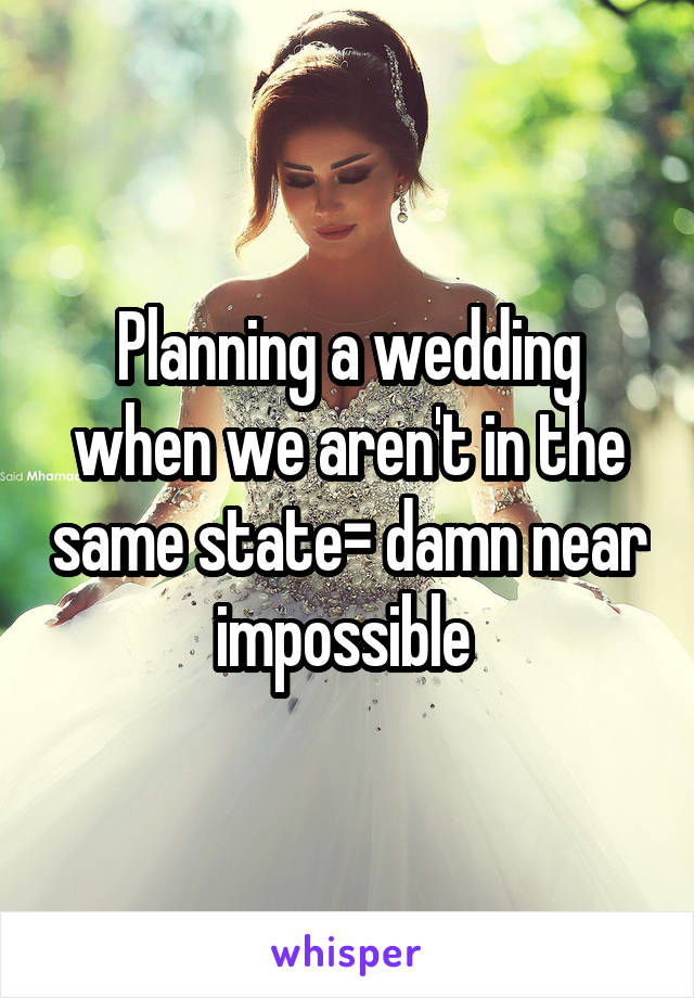 Planning a wedding when we aren't in the same state= damn near impossible