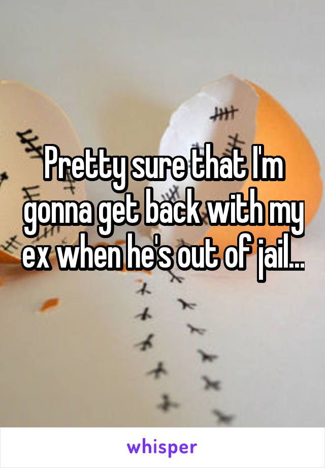 Pretty sure that I'm gonna get back with my ex when he's out of jail...