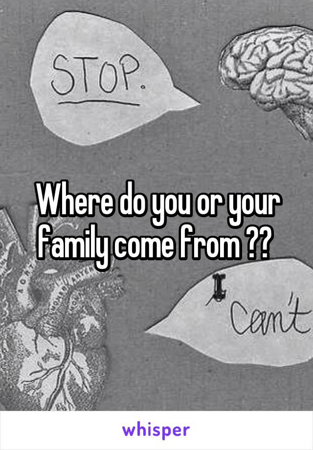 Where do you or your family come from ??
