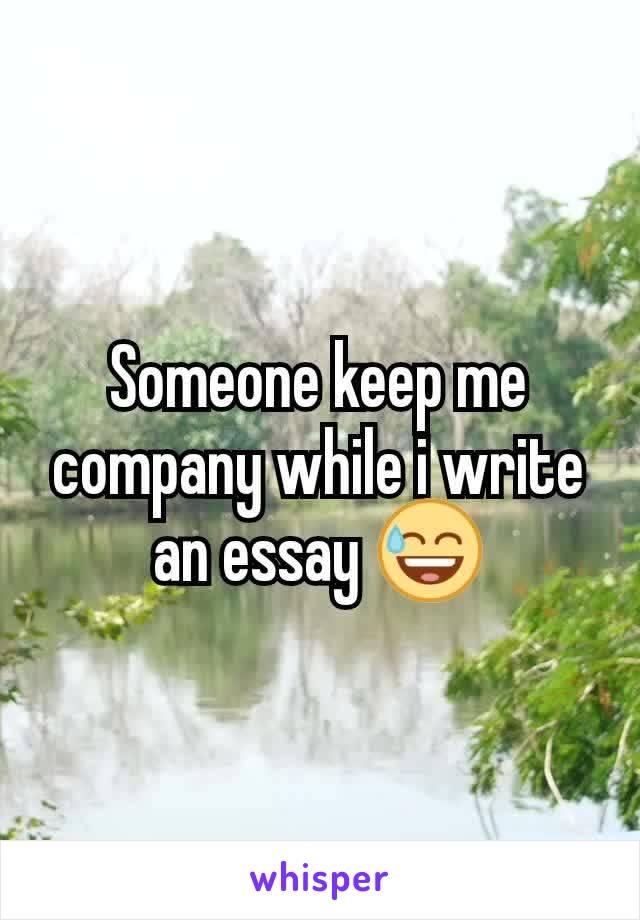 Someone keep me company while i write an essay 😅