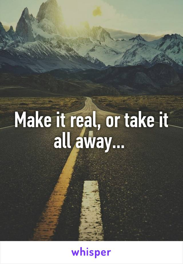 Make it real, or take it all away...