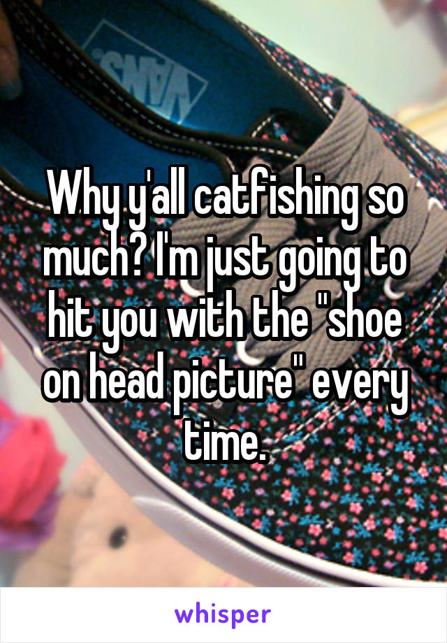 """Why y'all catfishing so much? I'm just going to hit you with the """"shoe on head picture"""" every time."""