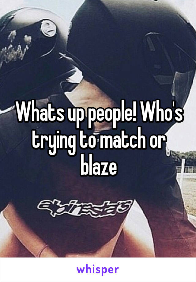 Whats up people! Who's trying to match or blaze