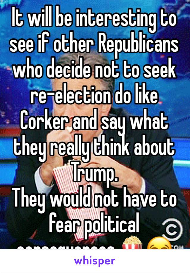 It will be interesting to see if other Republicans who decide not to seek re-election do like Corker and say what they really think about Trump. They would not have to fear political consequences.🍿😂