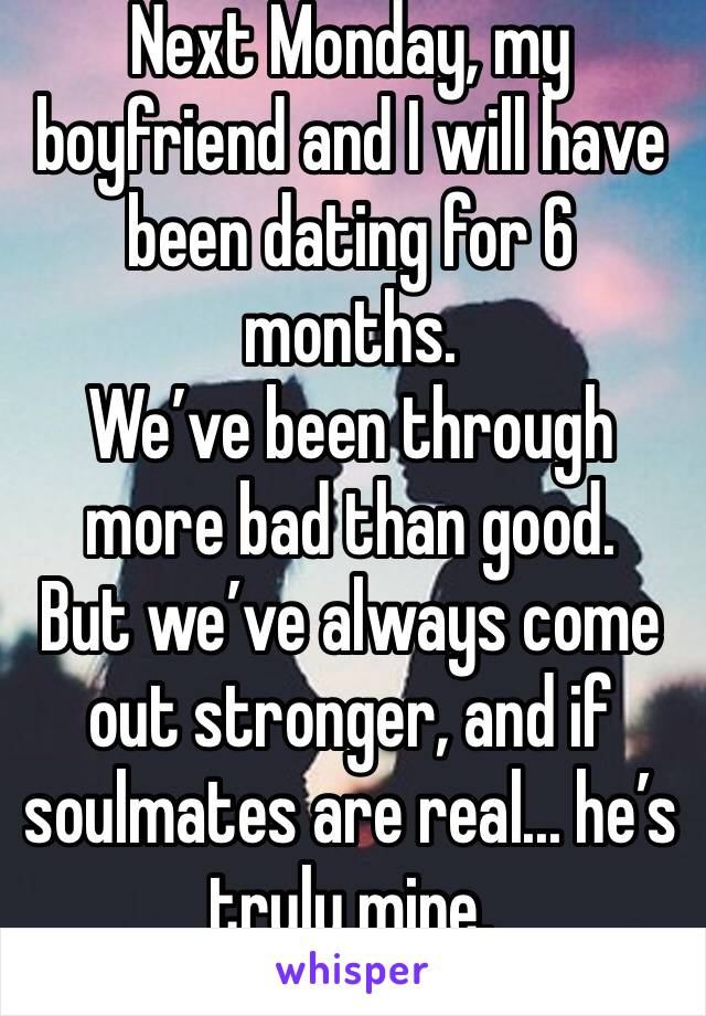 Next Monday, my boyfriend and I will have been dating for 6 months.  We've been through more bad than good.  But we've always come out stronger, and if soulmates are real... he's truly mine.