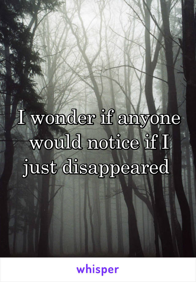 I wonder if anyone would notice if I just disappeared