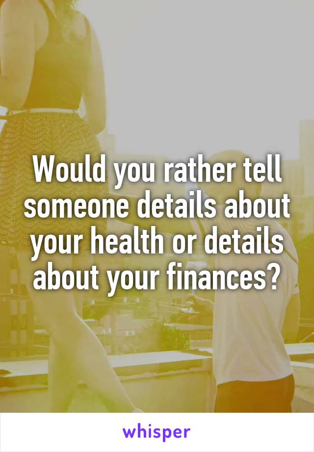 Would you rather tell someone details about your health or details about your finances?