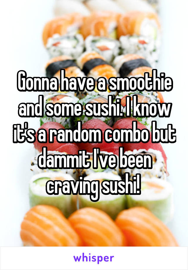 Gonna have a smoothie and some sushi. I know it's a random combo but dammit I've been craving sushi!