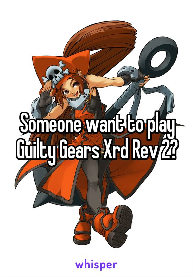 Someone want to play Guilty Gears Xrd Rev 2?