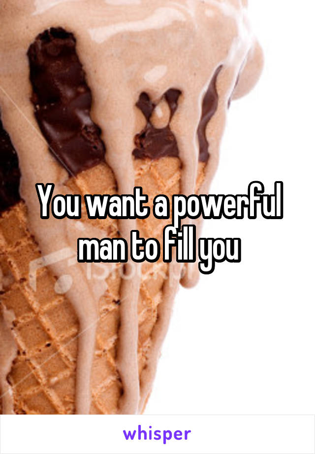 You want a powerful man to fill you