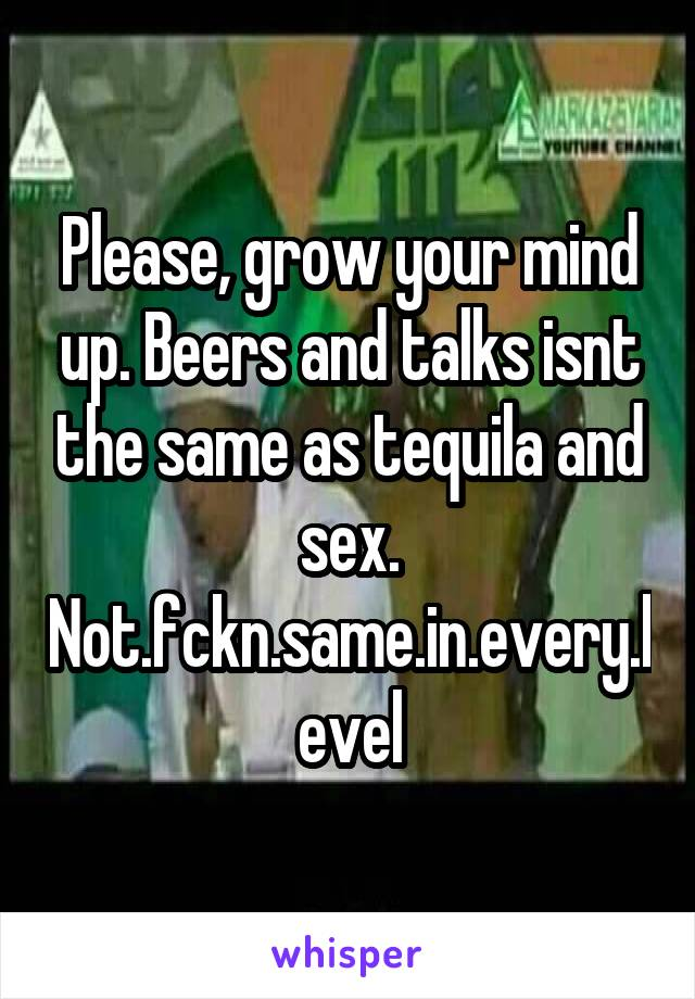 Please, grow your mind up. Beers and talks isnt the same as tequila and sex. Not.fckn.same.in.every.level