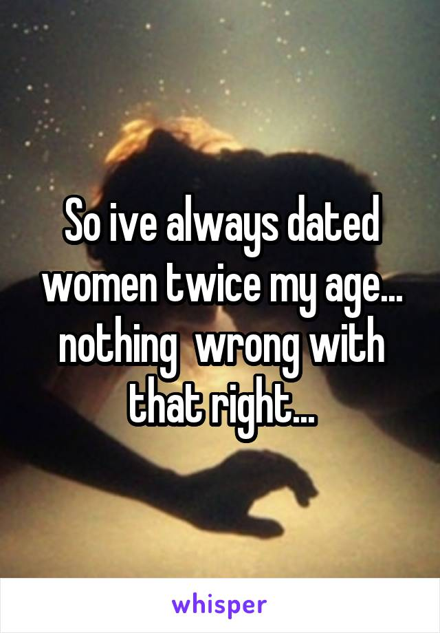 So ive always dated women twice my age... nothing  wrong with that right...