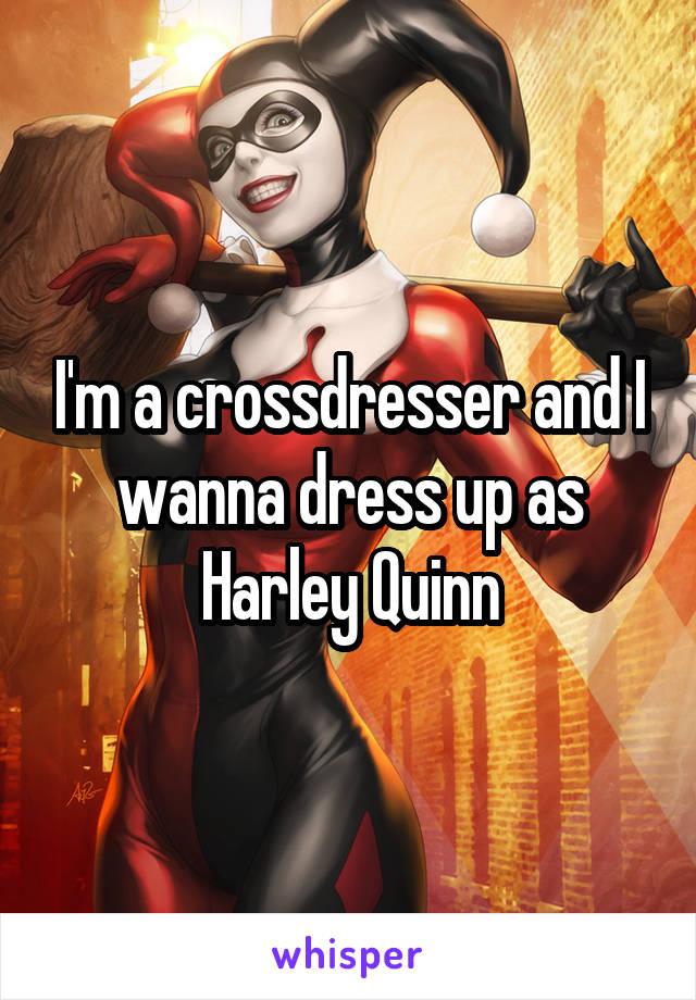 I'm a crossdresser and I wanna dress up as Harley Quinn