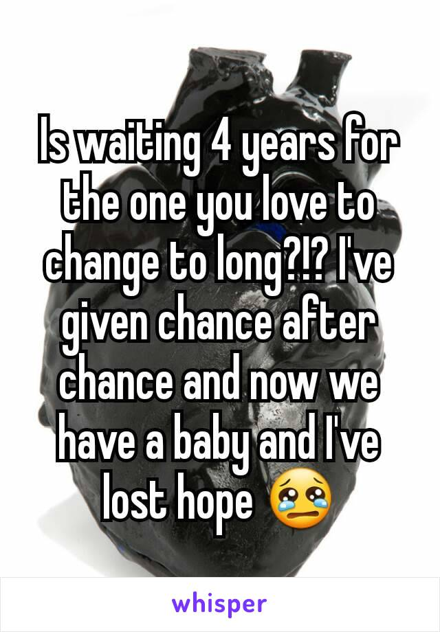 Is waiting 4 years for the one you love to change to long?!? I've given chance after chance and now we have a baby and I've lost hope 😢