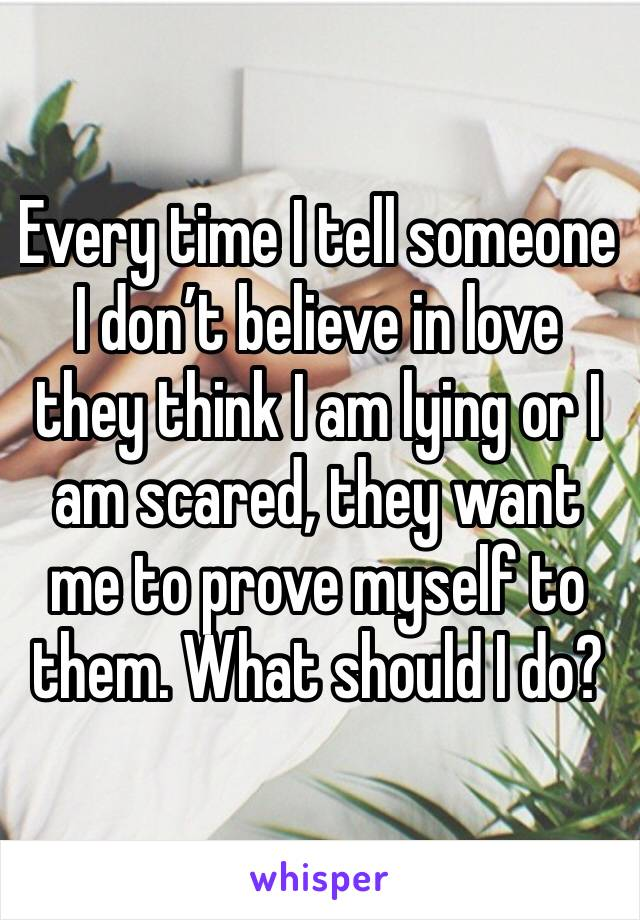 Every time I tell someone I don't believe in love they think I am lying or I am scared, they want me to prove myself to them. What should I do?