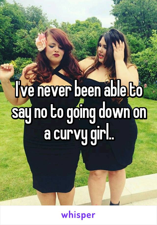 I've never been able to say no to going down on a curvy girl..