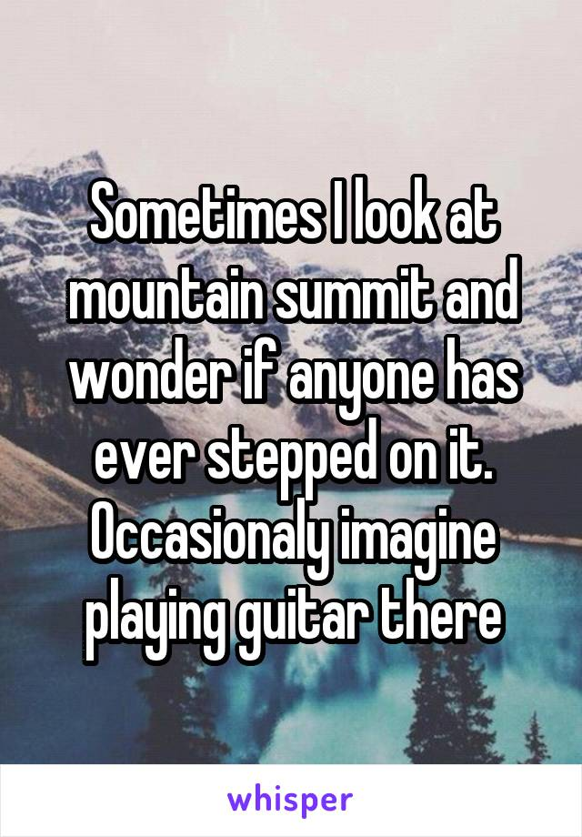 Sometimes I look at mountain summit and wonder if anyone has ever stepped on it. Occasionaly imagine playing guitar there