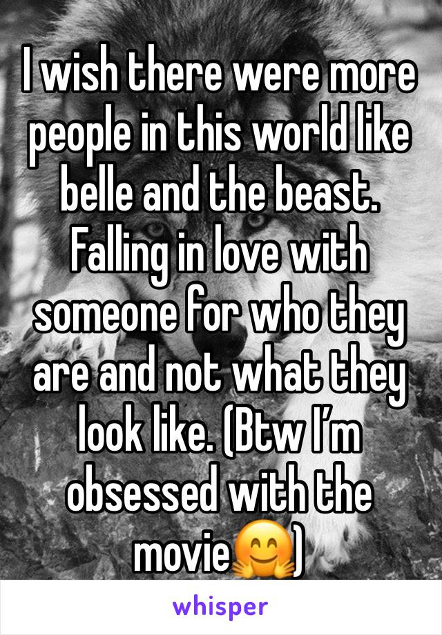 I wish there were more people in this world like belle and the beast. Falling in love with someone for who they are and not what they look like. (Btw I'm obsessed with the movie🤗)