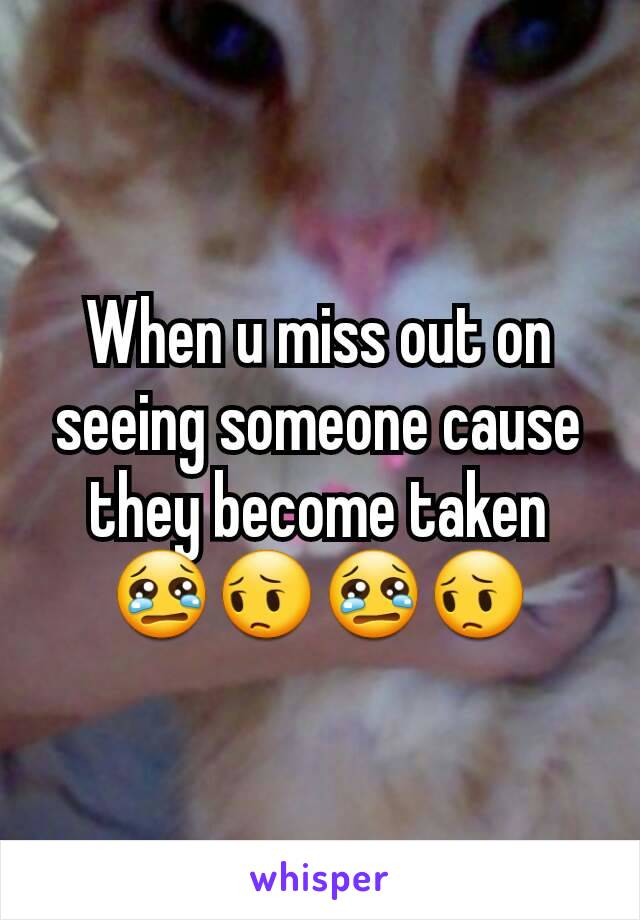 When u miss out on  seeing someone cause they become taken 😢😔😢😔