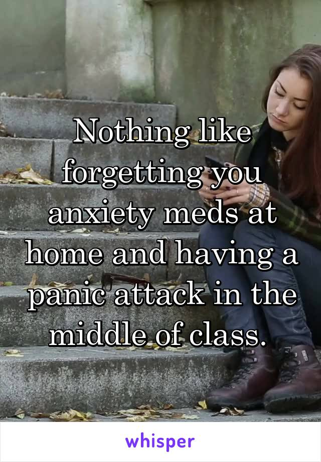 Nothing like forgetting you anxiety meds at home and having a panic attack in the middle of class.