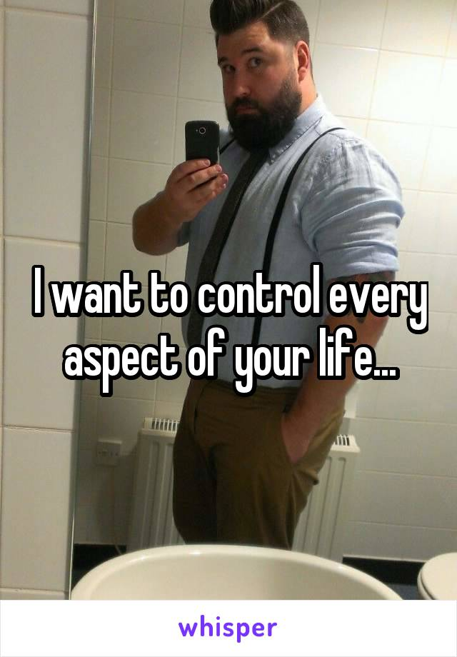 I want to control every aspect of your life...