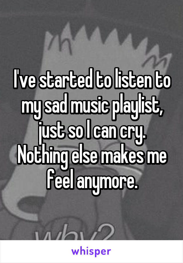 I've started to listen to my sad music playlist, just so I can cry. Nothing else makes me feel anymore.