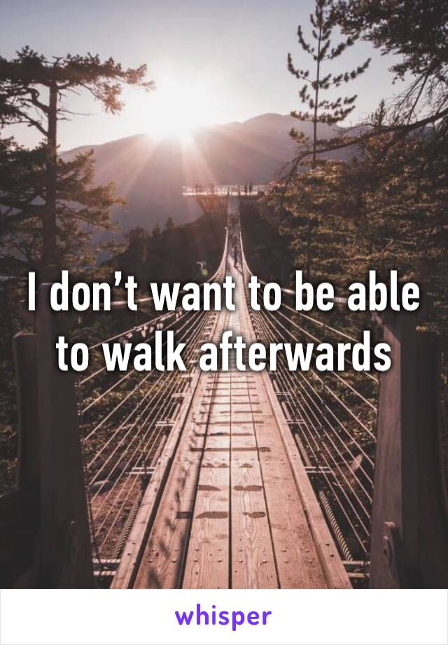 I don't want to be able to walk afterwards