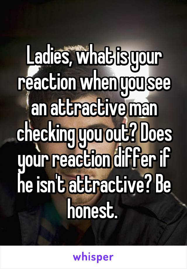 Ladies, what is your reaction when you see an attractive man checking you out? Does your reaction differ if he isn't attractive? Be honest.