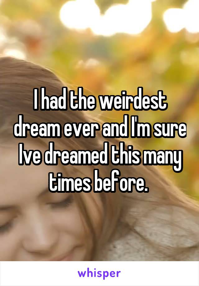 I had the weirdest dream ever and I'm sure Ive dreamed this many times before.