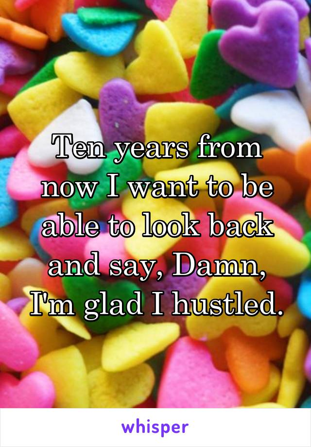 Ten years from now I want to be able to look back and say, Damn, I'm glad I hustled.