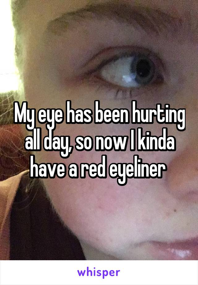My eye has been hurting all day, so now I kinda have a red eyeliner