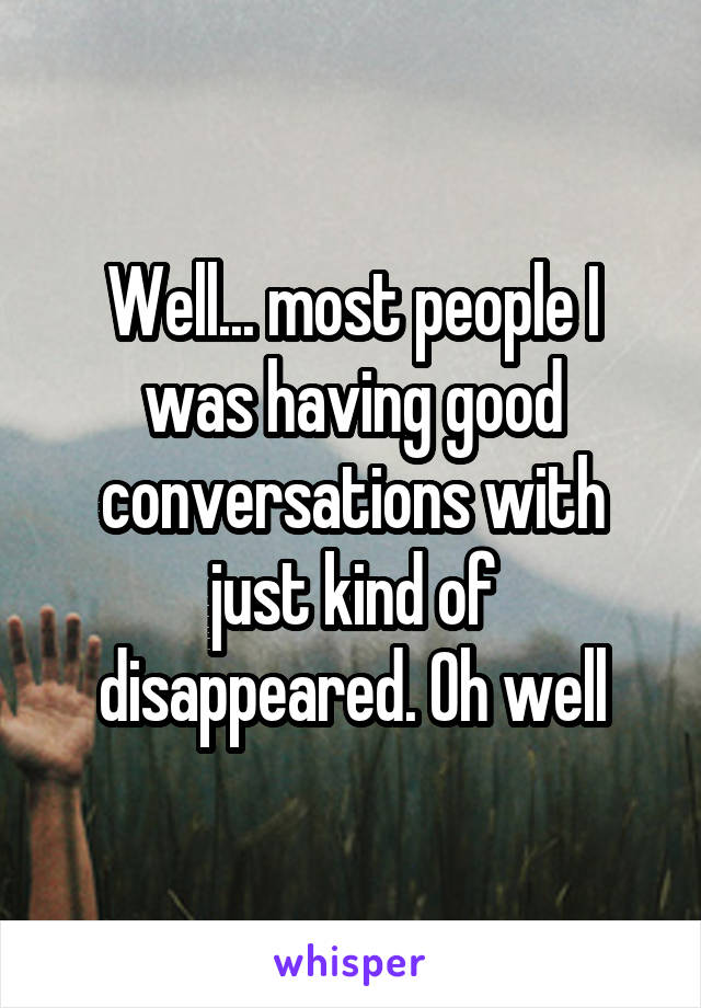 Well... most people I was having good conversations with just kind of disappeared. Oh well